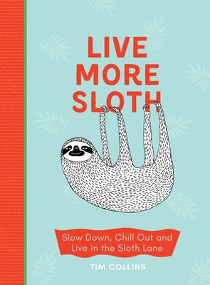 Be more sloth : slow down, chill out and live in the sloth lane / Tim Collins ; illustrated by Luka Va.